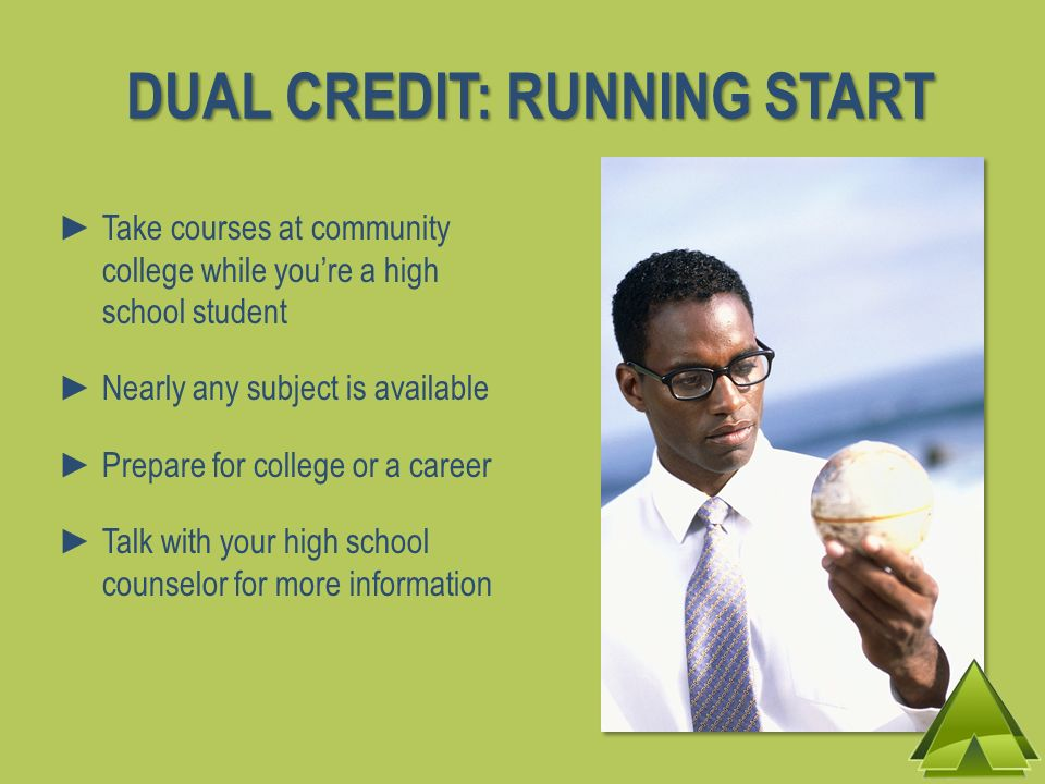 Take courses at community college while youre a high school student Nearly any subject is available Prepare for college or a career Talk with your high school counselor for more information DUAL CREDIT: RUNNING START