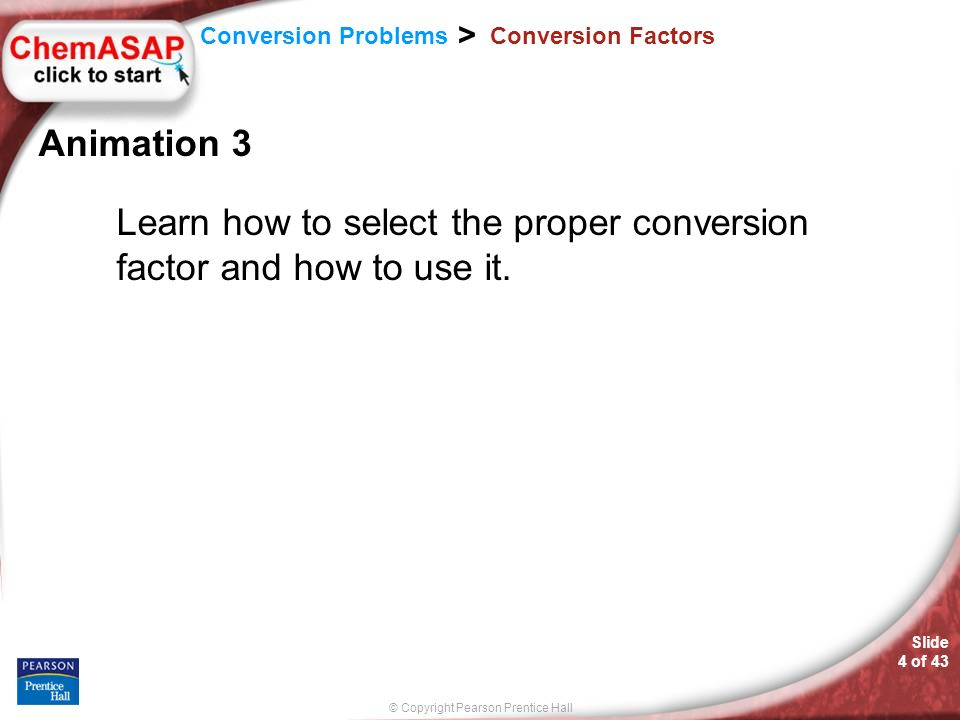 © Copyright Pearson Prentice Hall Slide 4 of 43 Conversion Problems > Conversion Factors Animation 3 Learn how to select the proper conversion factor