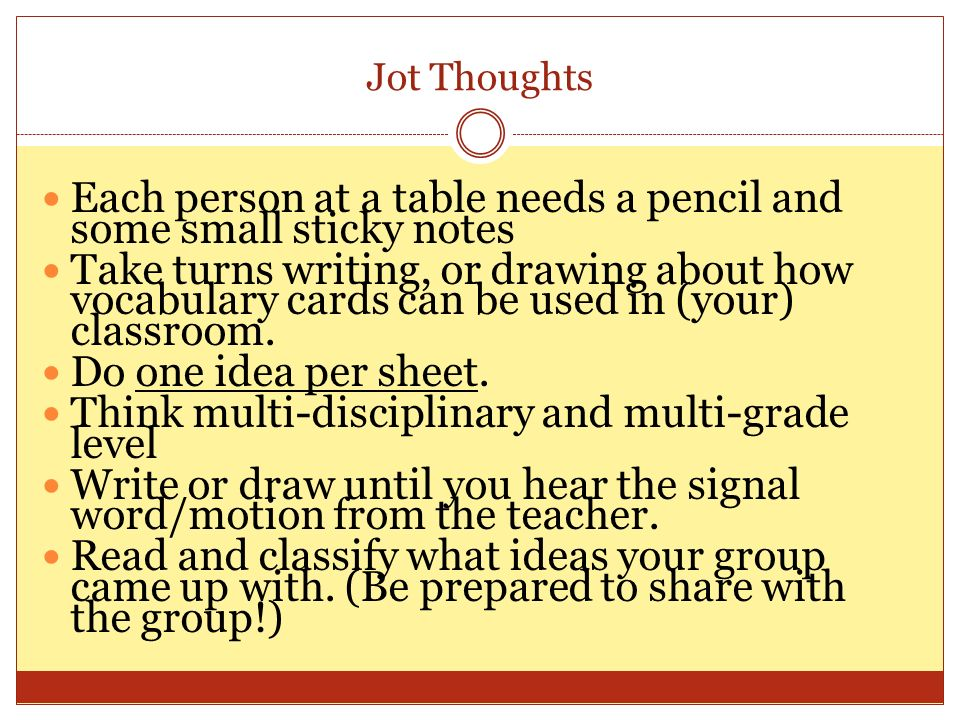 Jot Thoughts Each person at a table needs a pencil and some small sticky notes Take turns writing, or drawing about how vocabulary cards can be used in (your) classroom.