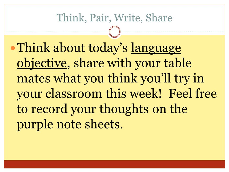 Think, Pair, Write, Share Think about todays language objective, share with your table mates what you think youll try in your classroom this week.