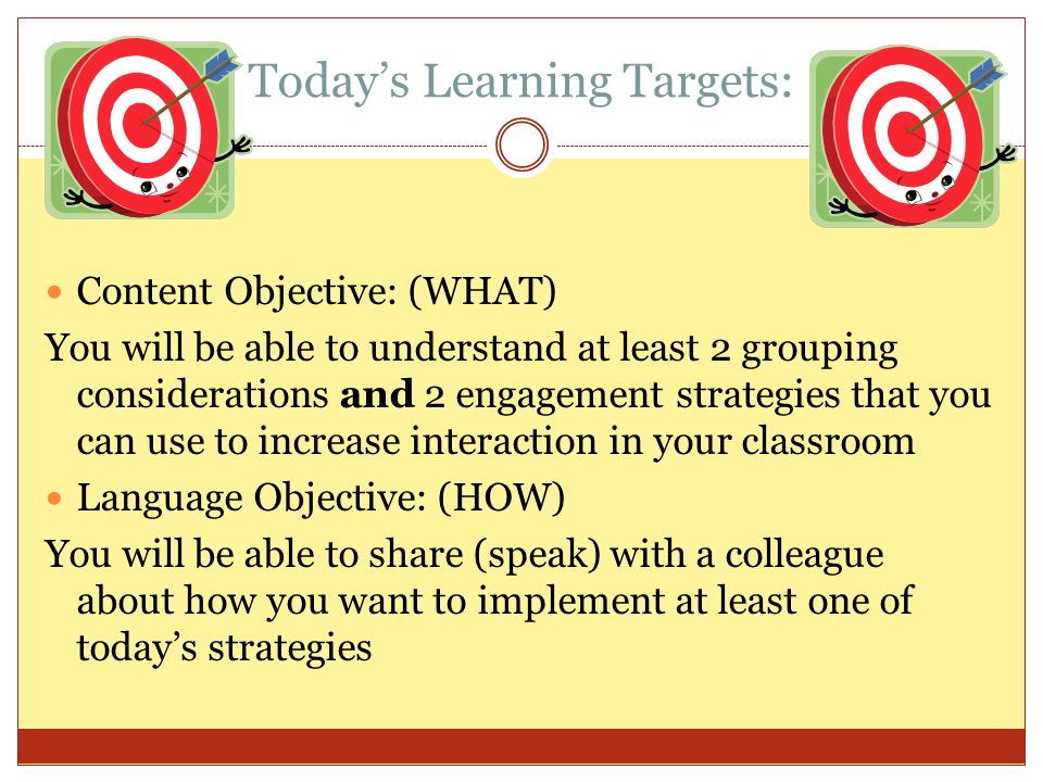 Todays Learning Targets: Content Objective: (WHAT) You will be able to understand at least 2 grouping considerations and 2 engagement strategies that you can use to increase interaction in your classroom Language Objective: (HOW) You will be able to share (speak) with a colleague about how you want to implement at least one of todays strategies