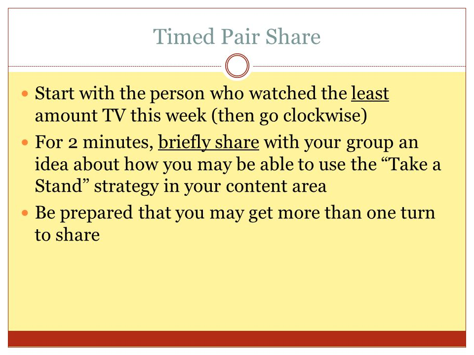 Timed Pair Share Start with the person who watched the least amount TV this week (then go clockwise) For 2 minutes, briefly share with your group an idea about how you may be able to use the Take a Stand strategy in your content area Be prepared that you may get more than one turn to share