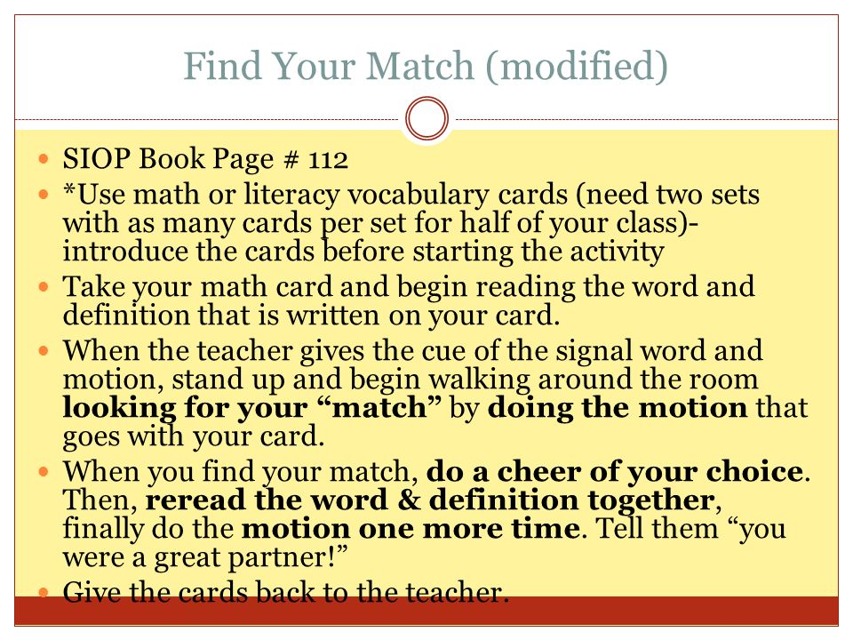 Find Your Match (modified) SIOP Book Page # 112 *Use math or literacy vocabulary cards (need two sets with as many cards per set for half of your class)- introduce the cards before starting the activity Take your math card and begin reading the word and definition that is written on your card.