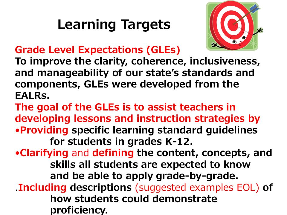 Learning Targets Grade Level Expectations (GLEs) To improve the clarity, coherence, inclusiveness, and manageability of our states standards and compo