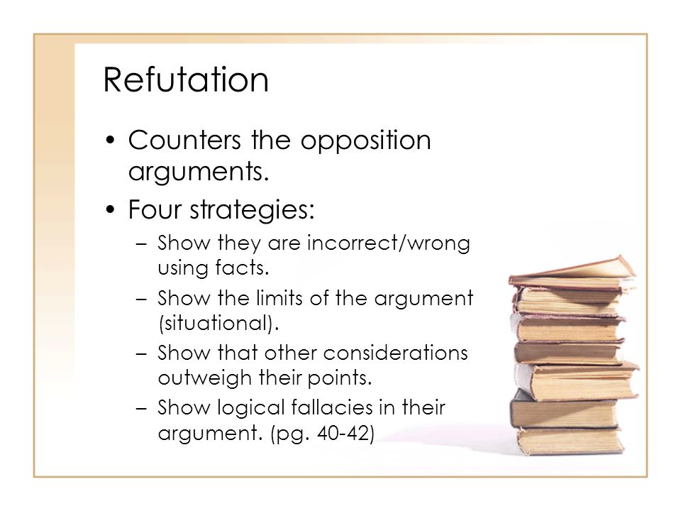 Refutation Counters the opposition arguments. Four strategies: –Show they are incorrect/wrong using facts. –Show the limits of the argument (situation