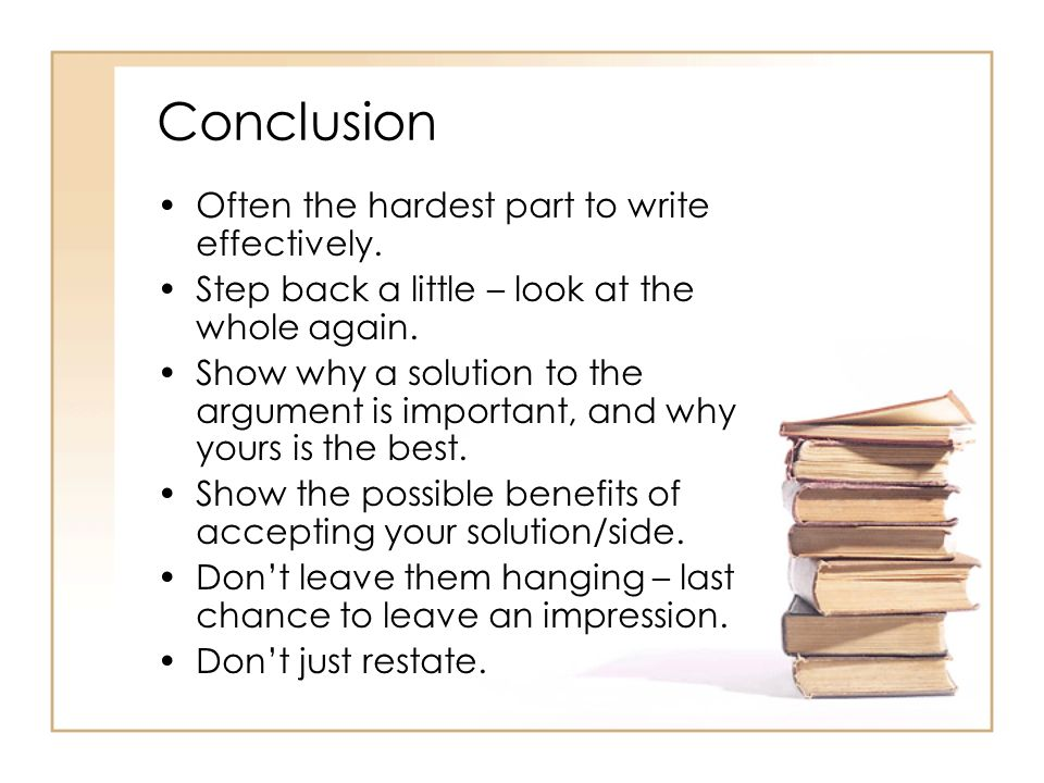 Conclusion Often the hardest part to write effectively. Step back a little – look at the whole again. Show why a solution to the argument is important