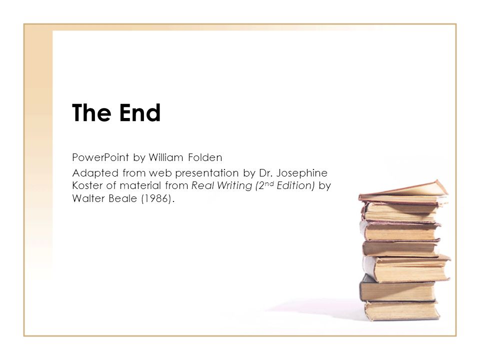 The End PowerPoint by William Folden Adapted from web presentation by Dr. Josephine Koster of material from Real Writing (2 nd Edition) by Walter Beal
