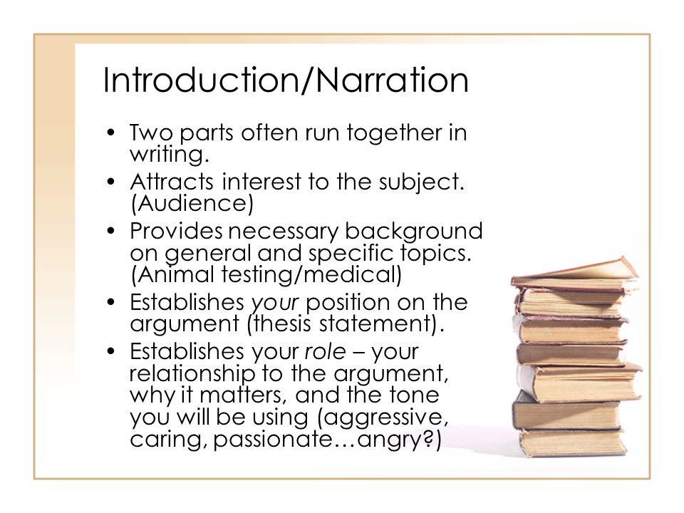Introduction/Narration Two parts often run together in writing. Attracts interest to the subject. (Audience) Provides necessary background on general