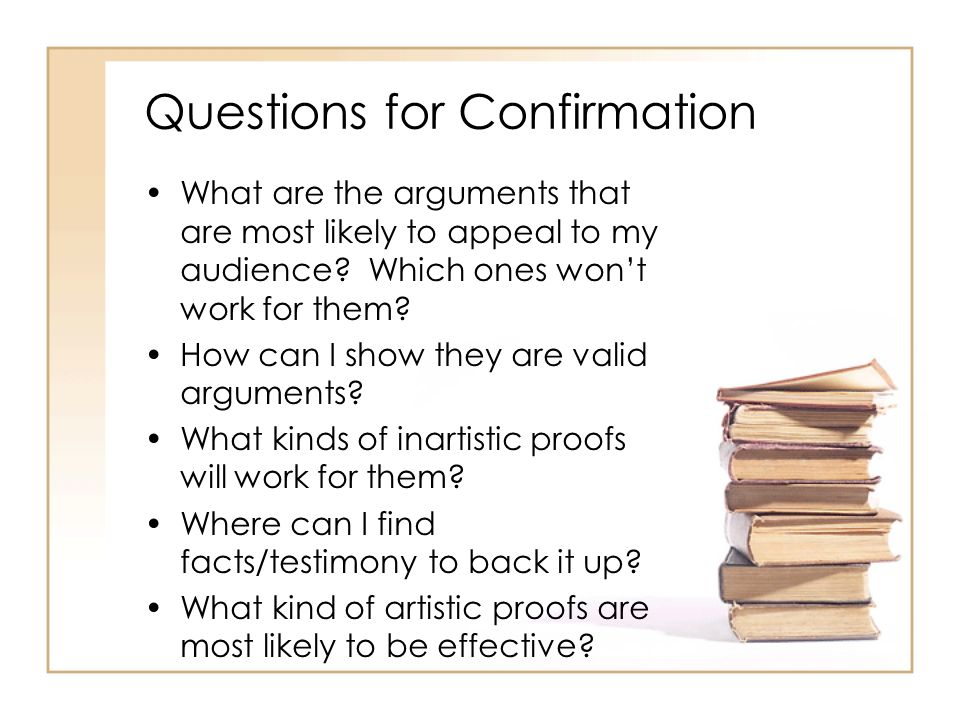 Questions for Confirmation What are the arguments that are most likely to appeal to my audience? Which ones wont work for them? How can I show they ar