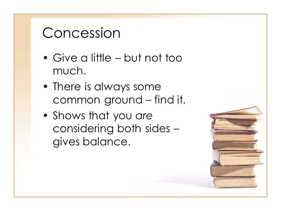 Concession Give a little – but not too much. There is always some common ground – find it. Shows that you are considering both sides – gives balance.