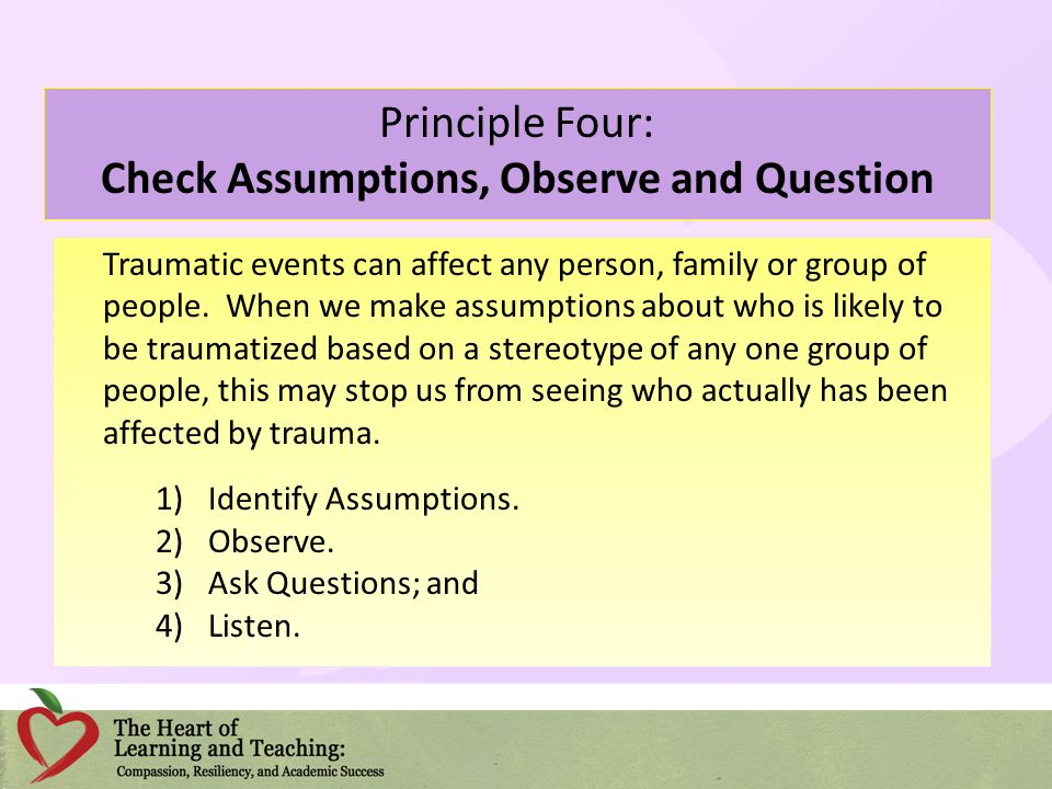 Principle Four: Check Assumptions, Observe and Question Traumatic events can affect any person, family or group of people. When we make assumptions ab