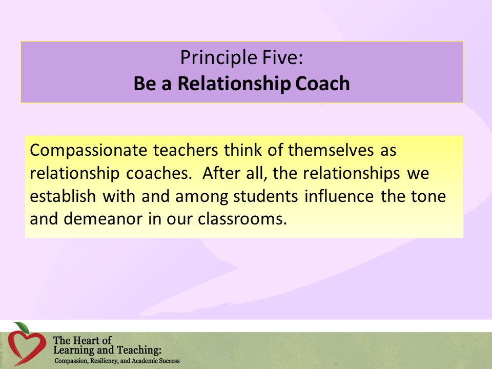 Principle Five: Be a Relationship Coach Compassionate teachers think of themselves as relationship coaches. After all, the relationships we establish