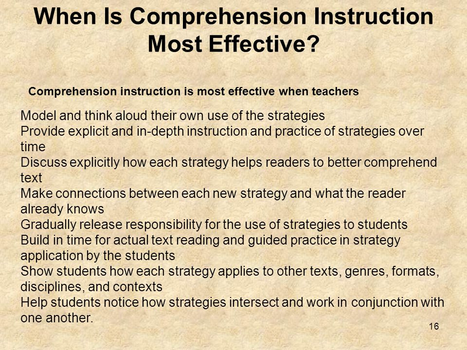 16 When Is Comprehension Instruction Most Effective? Model and think aloud their own use of the strategies Provide explicit and in-depth instruction a