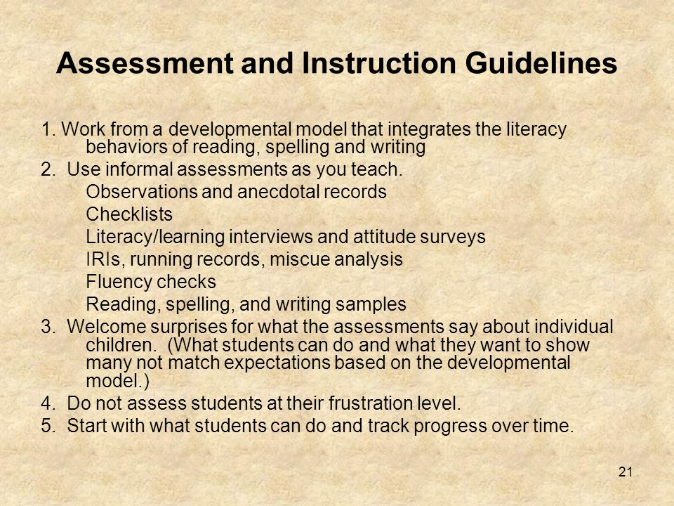 21 Assessment and Instruction Guidelines 1. Work from a developmental model that integrates the literacy behaviors of reading, spelling and writing 2.