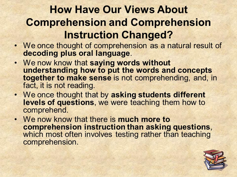 7 How Have Our Views About Comprehension and Comprehension Instruction Changed? We once thought of comprehension as a natural result of decoding plus