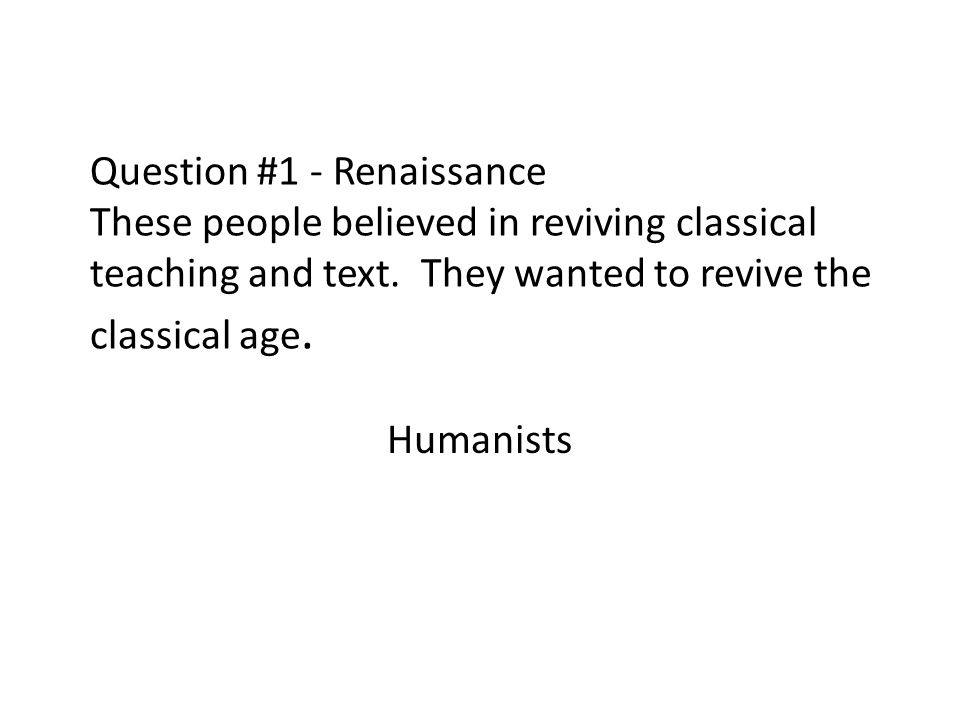 Question #1 - Renaissance These people believed in reviving classical teaching and text. They wanted to revive the classical age. Humanists