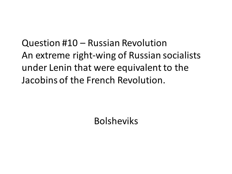 Question #10 – Russian Revolution An extreme right-wing of Russian socialists under Lenin that were equivalent to the Jacobins of the French Revolutio