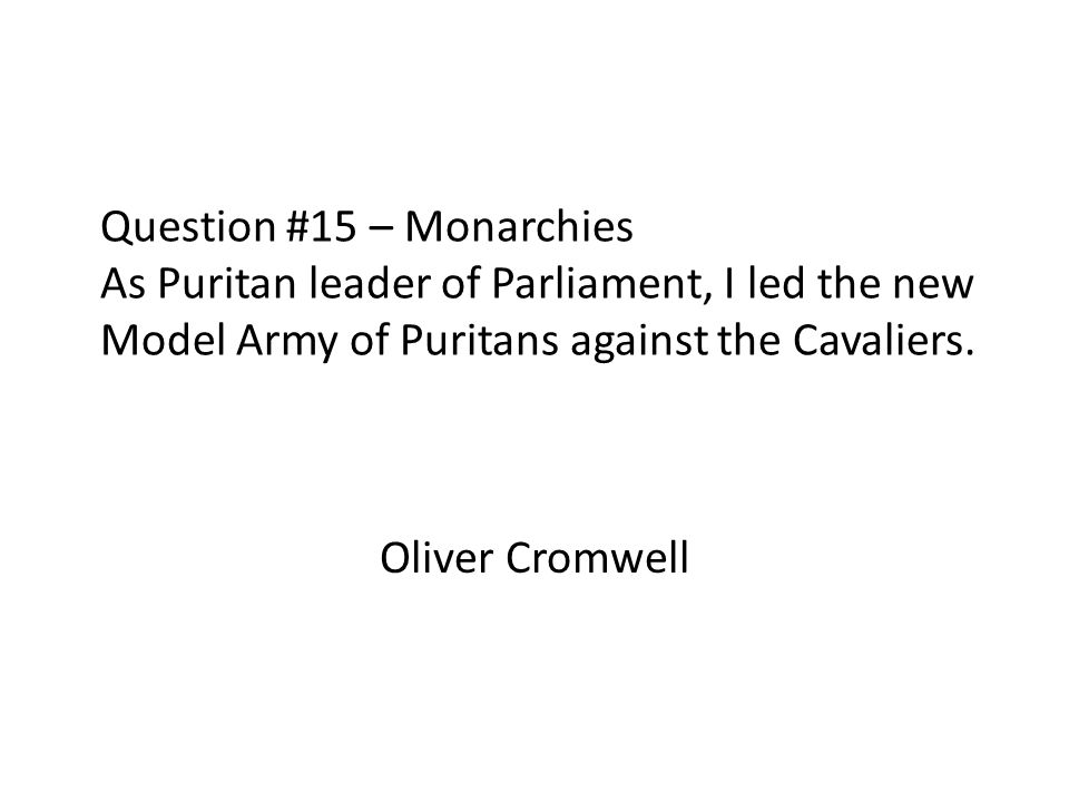 Question #15 – Monarchies As Puritan leader of Parliament, I led the new Model Army of Puritans against the Cavaliers. Oliver Cromwell