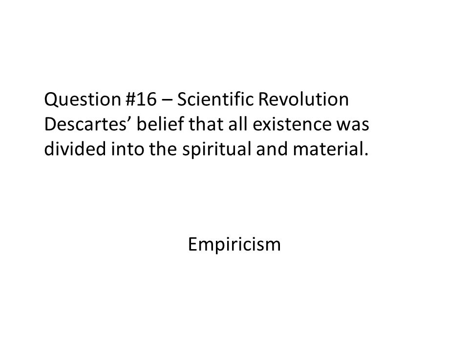 Question #16 – Scientific Revolution Descartes belief that all existence was divided into the spiritual and material. Empiricism