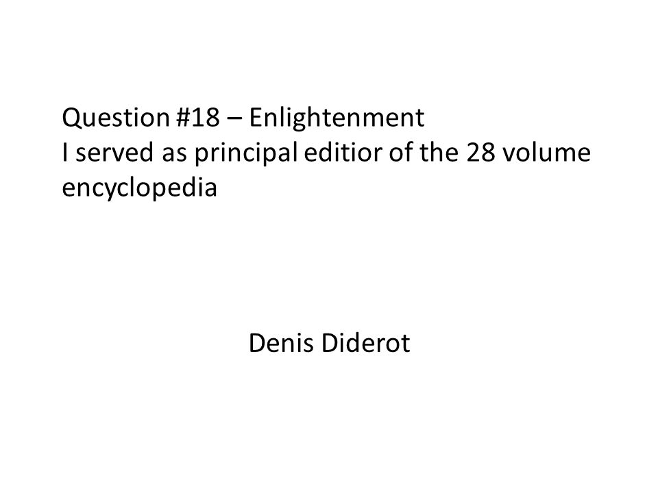 Question #18 – Enlightenment I served as principal editior of the 28 volume encyclopedia Denis Diderot