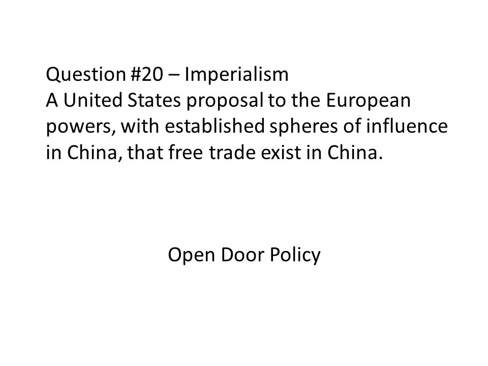 Question #20 – Imperialism A United States proposal to the European powers, with established spheres of influence in China, that free trade exist in C
