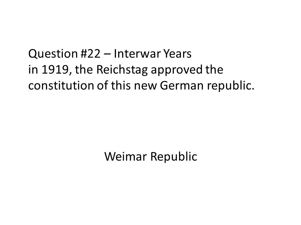 Question #22 – Interwar Years in 1919, the Reichstag approved the constitution of this new German republic. Weimar Republic