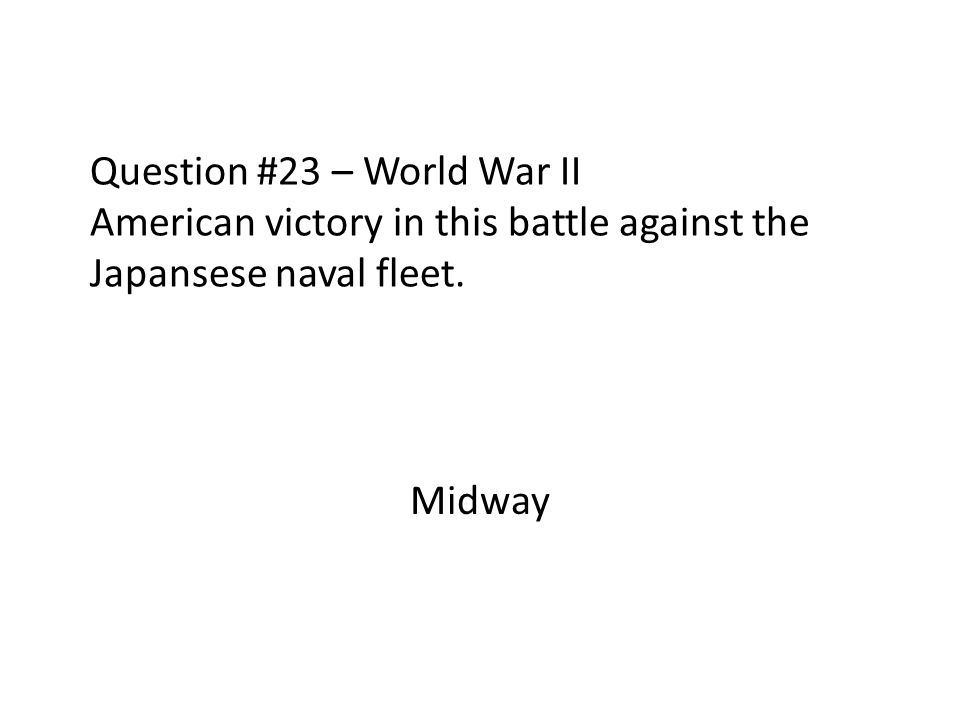 Question #23 – World War II American victory in this battle against the Japansese naval fleet. Midway