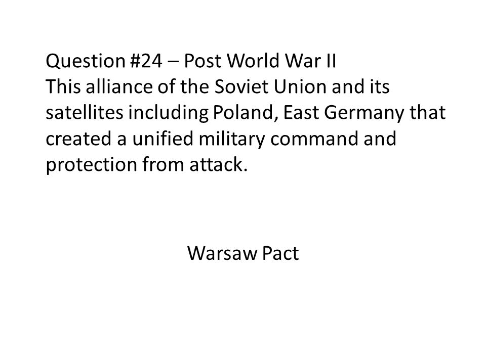 Question #24 – Post World War II This alliance of the Soviet Union and its satellites including Poland, East Germany that created a unified military c
