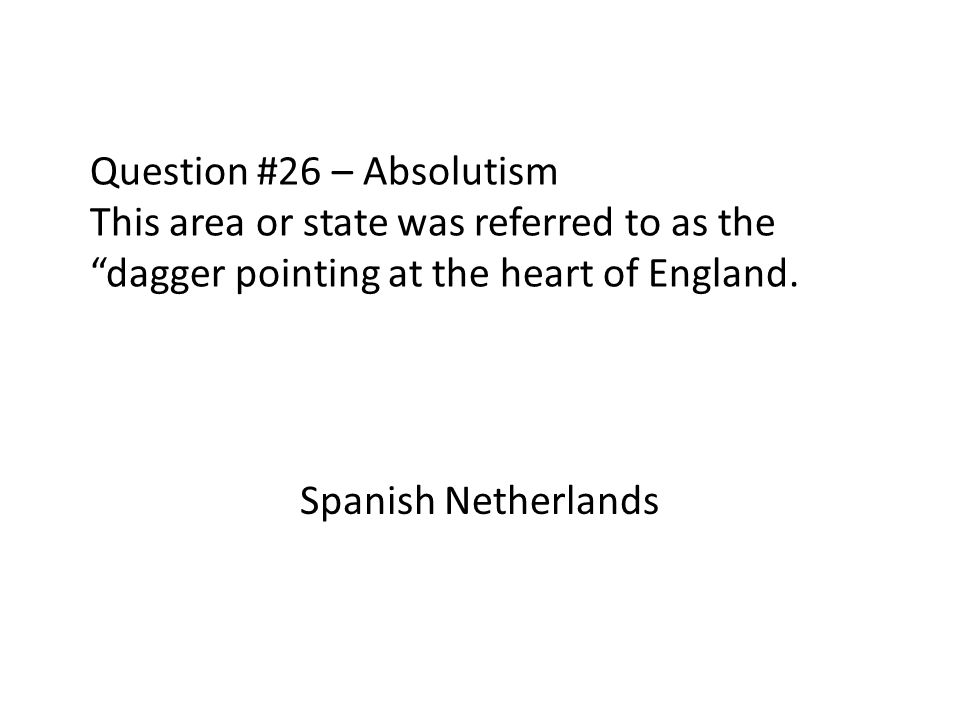 Question #26 – Absolutism This area or state was referred to as the dagger pointing at the heart of England. Spanish Netherlands
