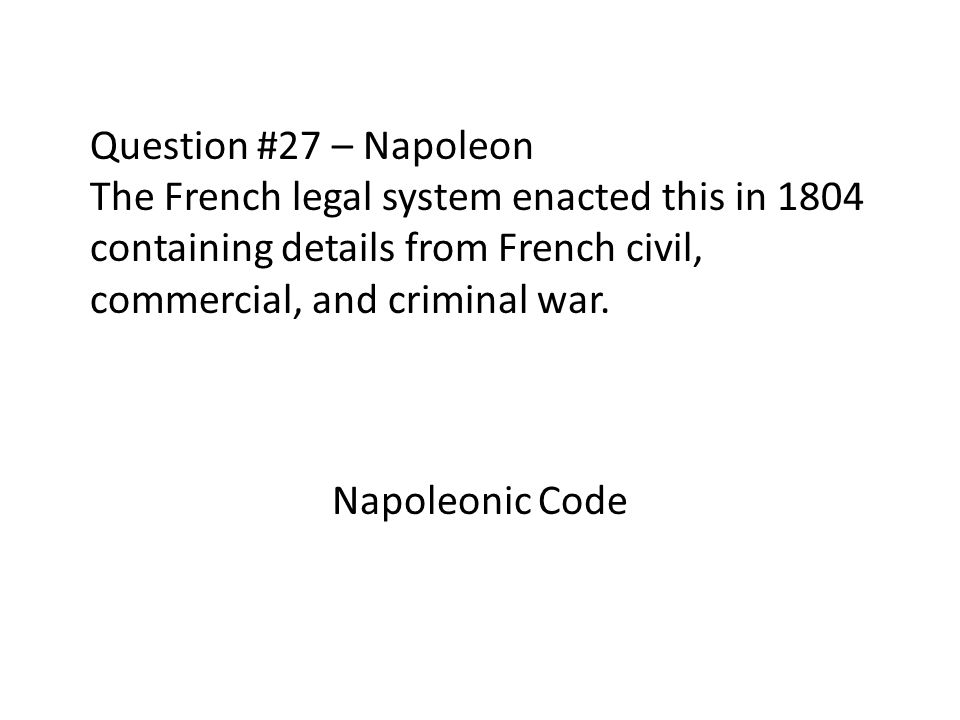 Question #27 – Napoleon The French legal system enacted this in 1804 containing details from French civil, commercial, and criminal war. Napoleonic Co