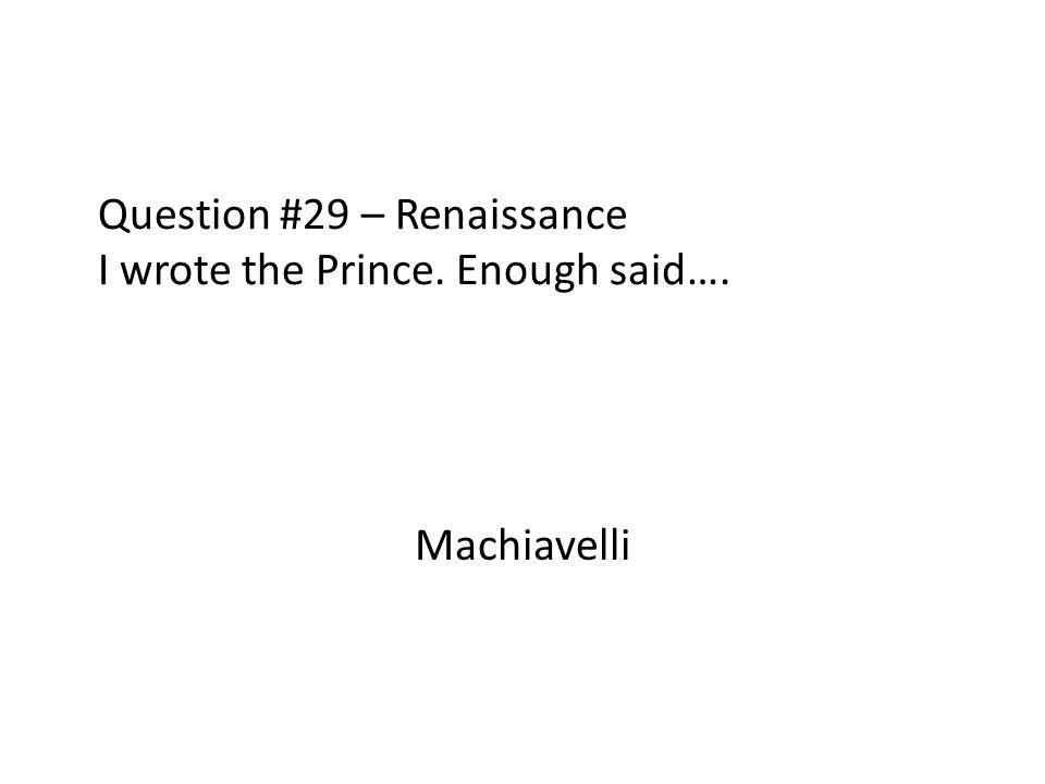 Question #29 – Renaissance I wrote the Prince. Enough said…. Machiavelli