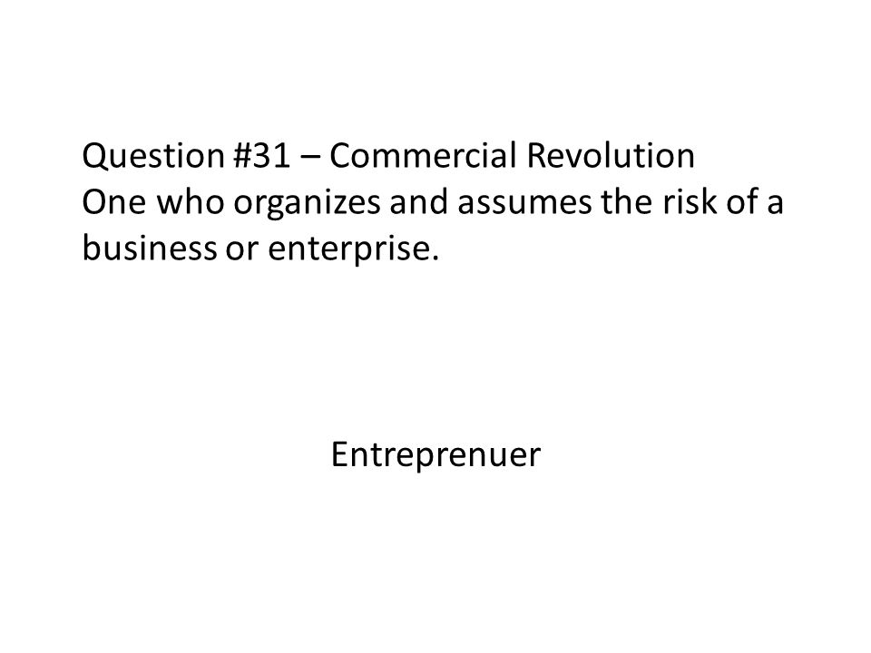 Question #31 – Commercial Revolution One who organizes and assumes the risk of a business or enterprise. Entreprenuer