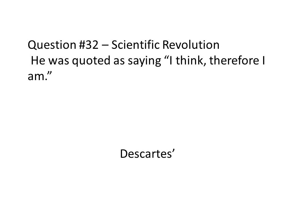 Question #32 – Scientific Revolution He was quoted as saying I think, therefore I am. Descartes