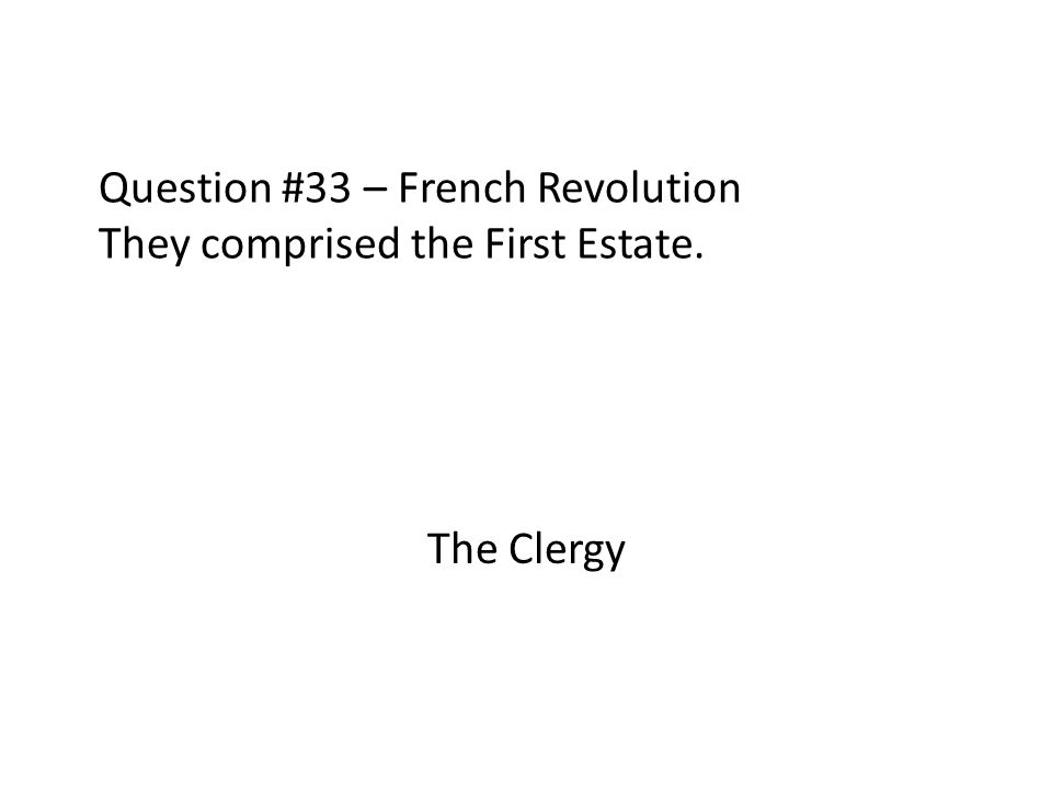 Question #33 – French Revolution They comprised the First Estate. The Clergy