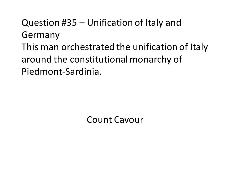 Question #35 – Unification of Italy and Germany This man orchestrated the unification of Italy around the constitutional monarchy of Piedmont-Sardinia