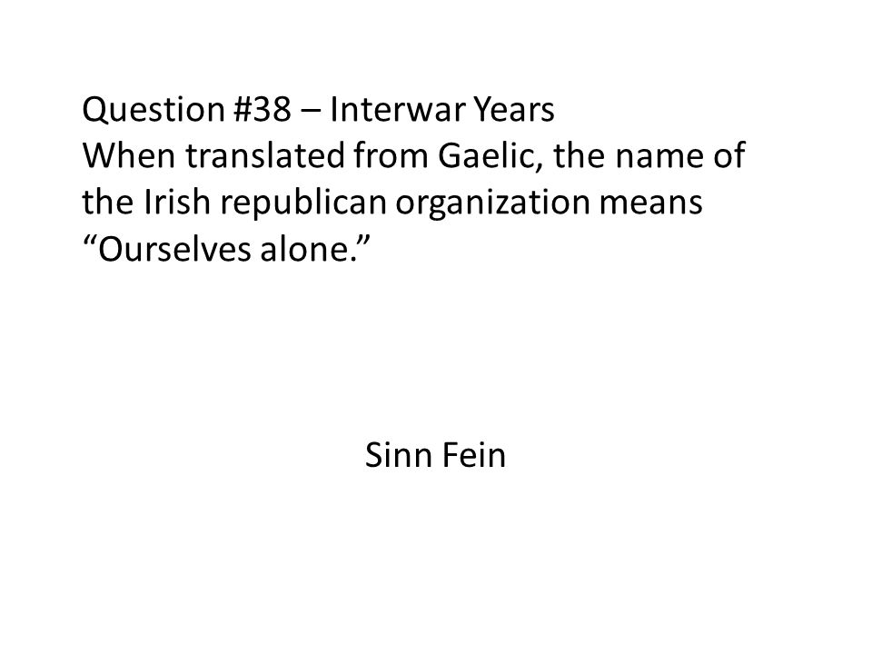 Question #38 – Interwar Years When translated from Gaelic, the name of the Irish republican organization means Ourselves alone. Sinn Fein
