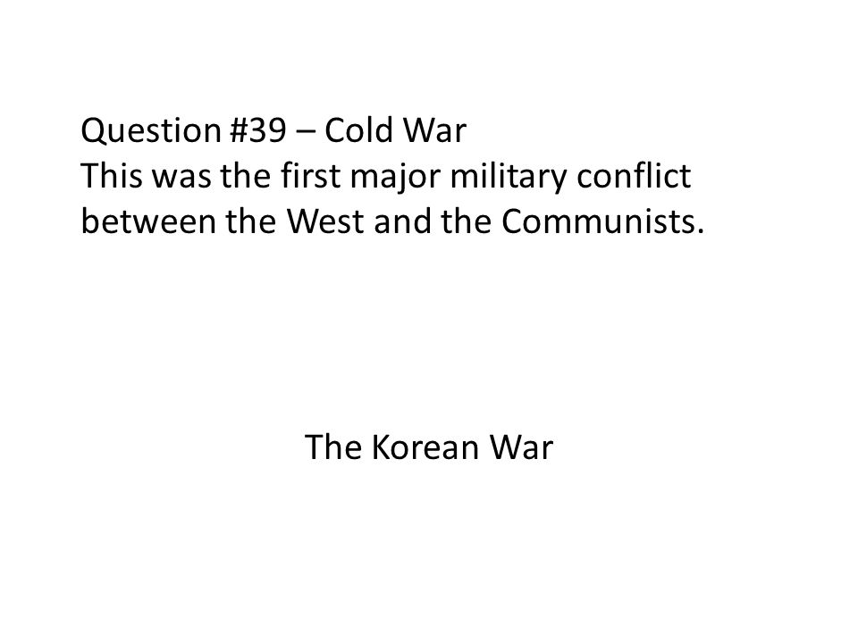 Question #39 – Cold War This was the first major military conflict between the West and the Communists. The Korean War