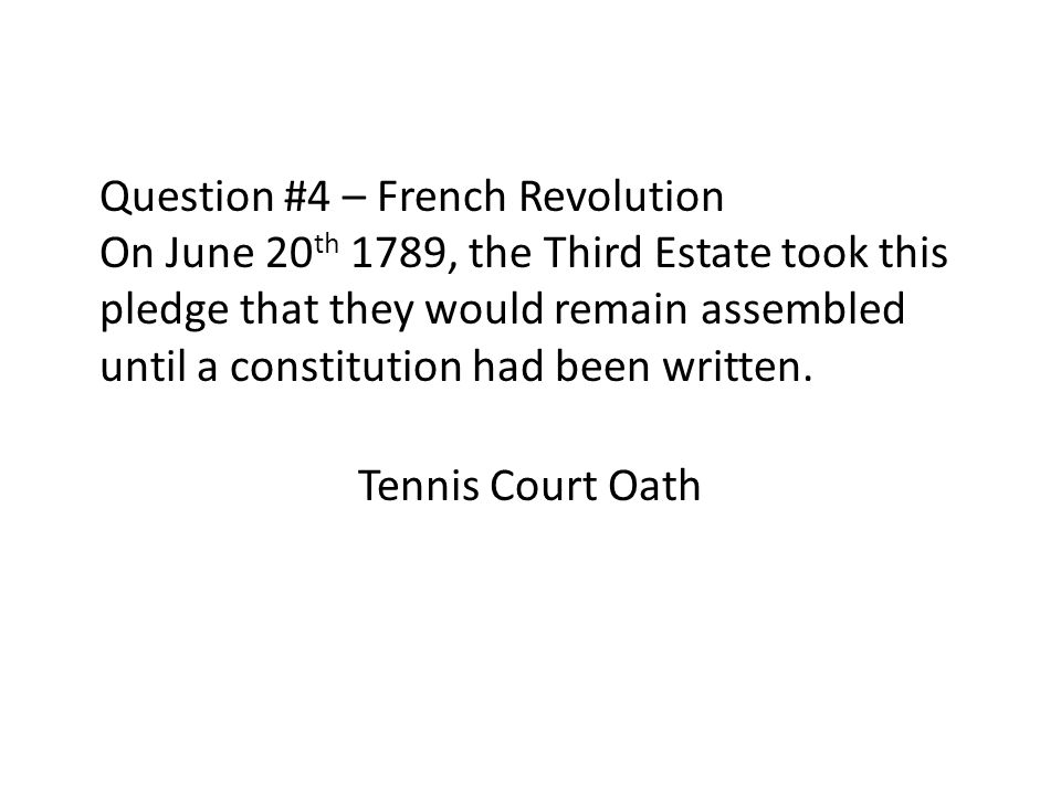Question #4 – French Revolution On June 20 th 1789, the Third Estate took this pledge that they would remain assembled until a constitution had been w