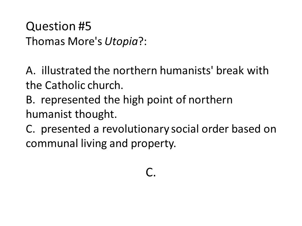 Question #5 Thomas More's Utopia?: A. illustrated the northern humanists' break with the Catholic church. B. represented the high point of northern hu