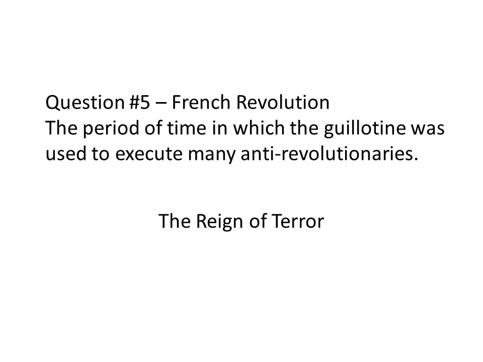 Question #5 – French Revolution The period of time in which the guillotine was used to execute many anti-revolutionaries. The Reign of Terror