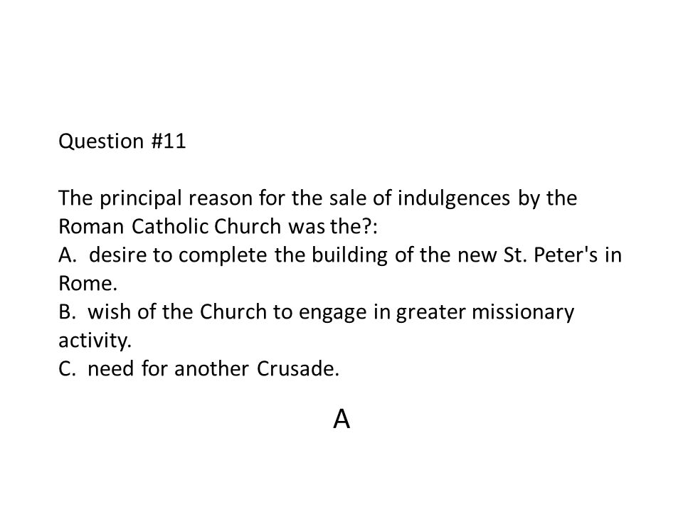 Question #11 The principal reason for the sale of indulgences by the Roman Catholic Church was the?: A. desire to complete the building of the new St.
