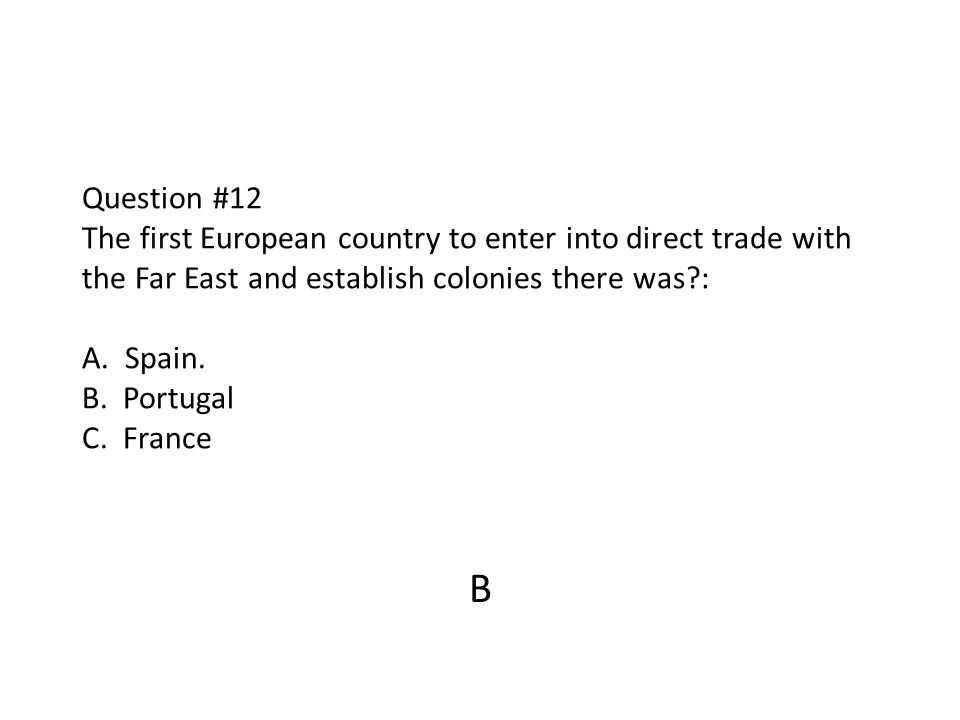 Question #12 The first European country to enter into direct trade with the Far East and establish colonies there was?: A. Spain. B. Portugal C. Franc
