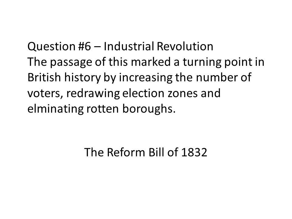 Question #6 – Industrial Revolution The passage of this marked a turning point in British history by increasing the number of voters, redrawing electi