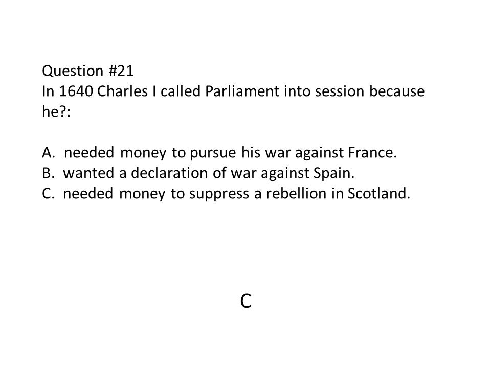 Question #21 In 1640 Charles I called Parliament into session because he?: A. needed money to pursue his war against France. B. wanted a declaration o