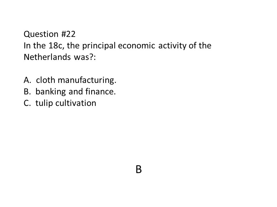 Question #22 In the 18c, the principal economic activity of the Netherlands was?: A. cloth manufacturing. B. banking and finance. C. tulip cultivation