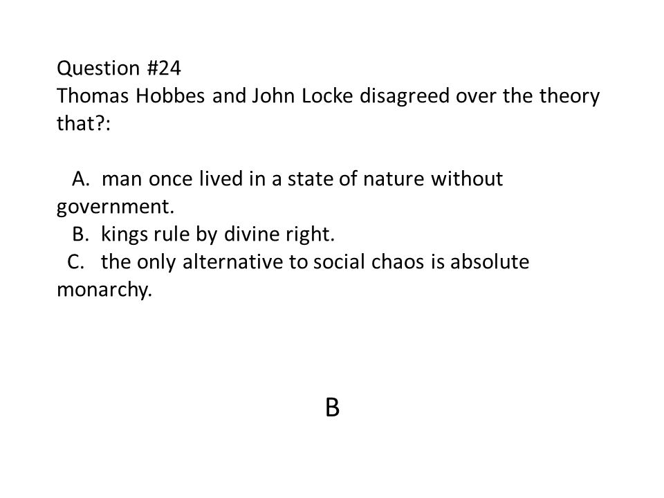 Question #24 Thomas Hobbes and John Locke disagreed over the theory that?: A. man once lived in a state of nature without government. B. kings rule by