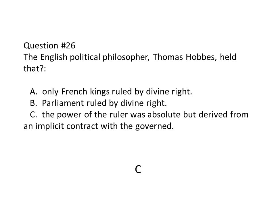Question #26 The English political philosopher, Thomas Hobbes, held that?: A. only French kings ruled by divine right. B. Parliament ruled by divine r
