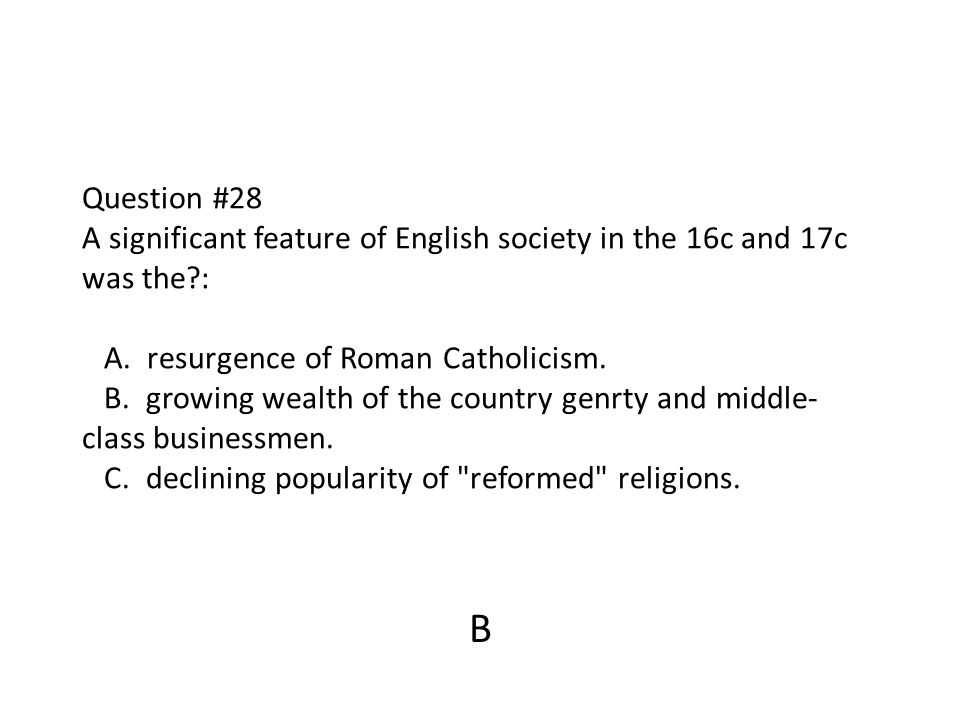 Question #28 A significant feature of English society in the 16c and 17c was the?: A. resurgence of Roman Catholicism. B. growing wealth of the countr