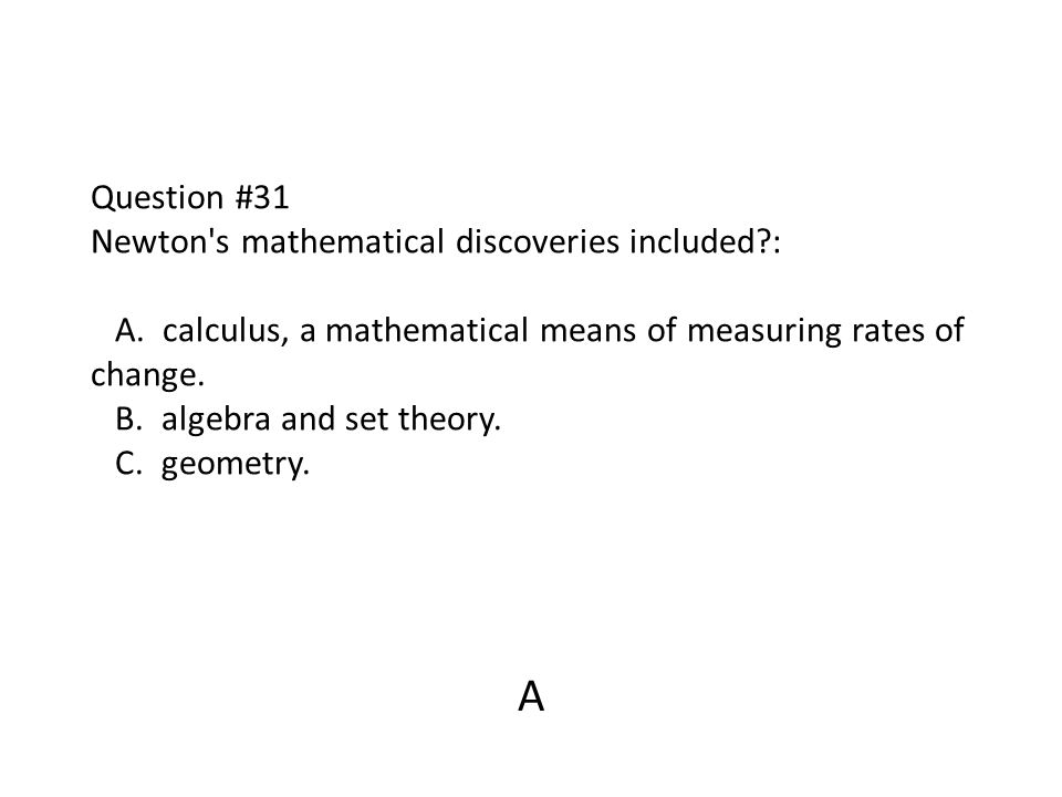 Question #31 Newton's mathematical discoveries included?: A. calculus, a mathematical means of measuring rates of change. B. algebra and set theory. C