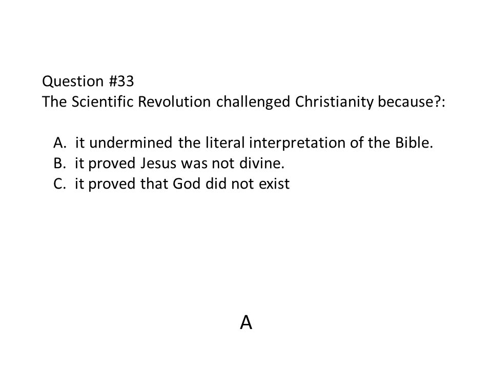 Question #33 The Scientific Revolution challenged Christianity because?: A. it undermined the literal interpretation of the Bible. B. it proved Jesus